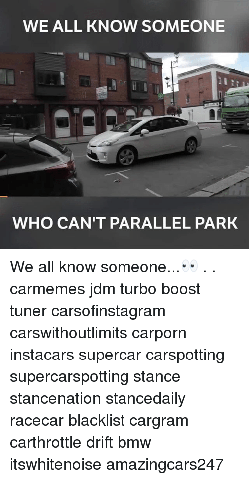 Bmw, Memes, and Boost: WE ALL KNOW SOMEONE  WHO CAN'T PARALLEL PARK We all know someone...👀 . . carmemes jdm turbo boost tuner carsofinstagram carswithoutlimits carporn instacars supercar carspotting supercarspotting stance stancenation stancedaily racecar blacklist cargram carthrottle drift bmw itswhitenoise amazingcars247