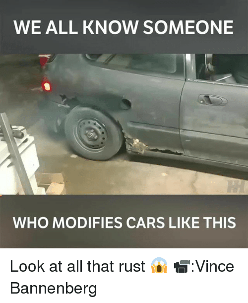 Cars, Memes, and All That: WE ALL KNOW SOMEONE  WHO MODIFIES CARS LIKE THIS Look at all that rust 😱 📹:Vince Bannenberg