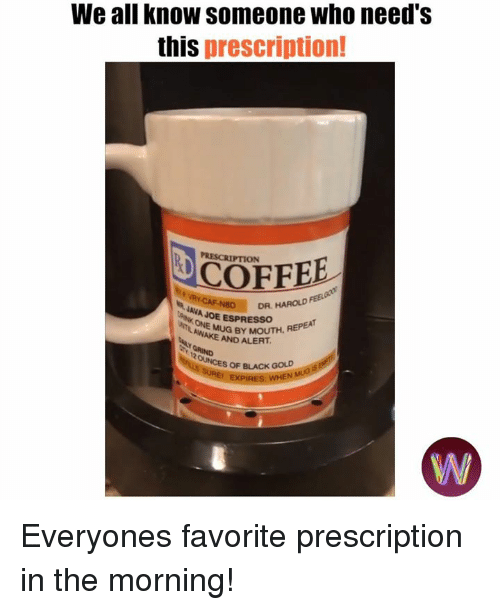 Memes, Black, and Coffee: We all know someone who need's  this prescription!  PRESCRIPTION  COFFEE  AVAD  DR, HAROLD  JAVA JOE ESPRESSOH  AWAMUG BY MOUTH, REPEA  AND ALERT  OF BLACK GOLD Everyones favorite prescription in the morning!