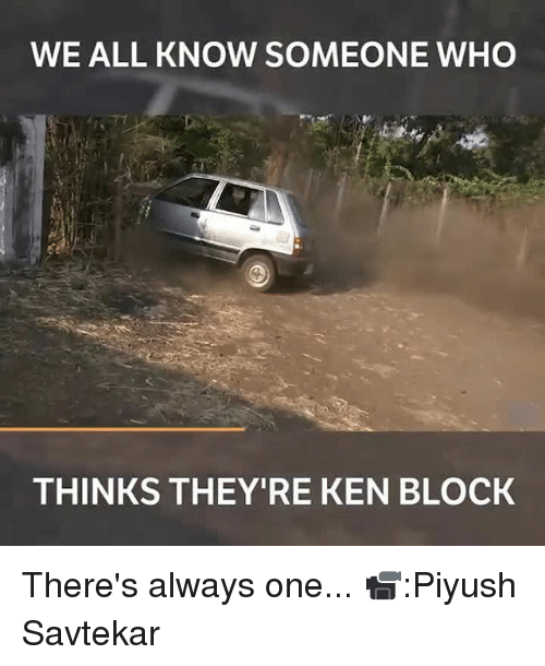 Ken, Memes, and 🤖: WE ALL KNOW SOMEONE WHO  THINKS THEY'RE KEN BLOCK There's always one... 📹:Piyush Savtekar