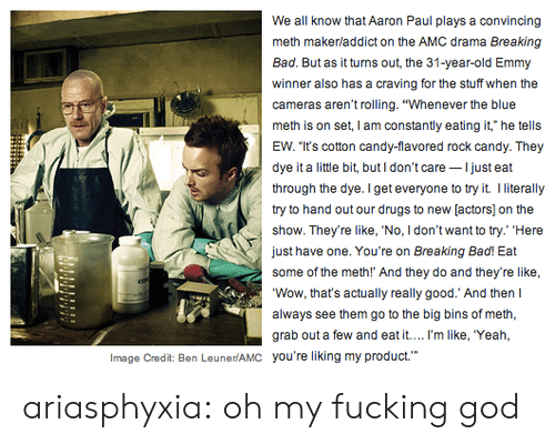 "Bad, Breaking Bad, and Candy: We all know that Aaron Paul plays a convincing  meth makerladdict on the AMC drama Breaking  Bad. But as it turns out, the 31-year-old Emmy  winner also has a craving for the stuff when the  cameras aren't rolling. ""Whenever the blue  meth is on set, I am constantily eating it, he tells  EW. ""It's cotton candy-flavored rock candy. They  dye it a little bit, butI don't care Ijust eat  through the dye. Iget everyone to try it I lterally  try to hand out our drugs to new [actors] on the  show. They're like, 'No, I don't want to try.' ""Here  just have one. You're on Breaking Bad! Eat  Wow, that's actually really good.' And then  always see them go to the big bins of meth,  grab out a few and eat it.... I'm like, 'Yeah,  you're liking my product.""  Image Credit: Ben LeunerlAMC ariasphyxia:  oh my fucking god"