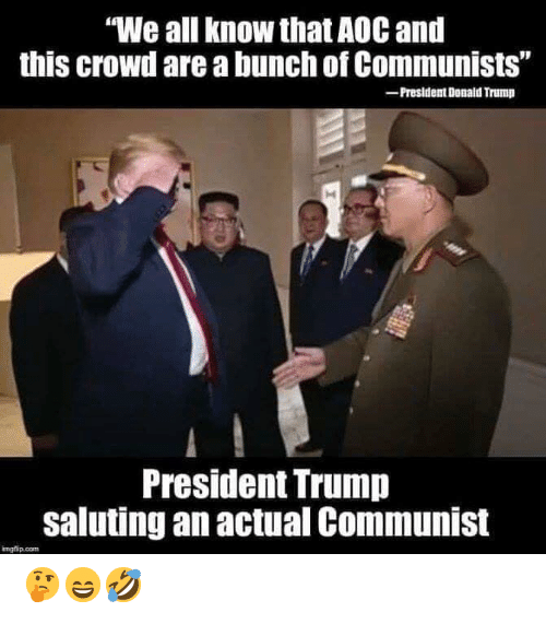 "Donald Trump, Trump, and Communist: ""We all know that AOC and  this crowd are a bunch of Communists""  -President Donald Trump  President Trump  saluting an actual Communist  imgfip.com 🤔😄🤣"