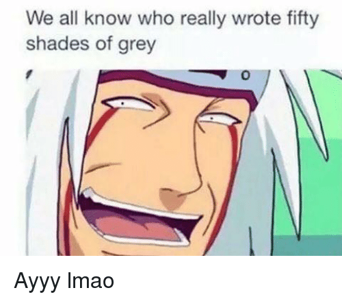 Fifty Shades of Grey, Memes, and 🤖: We all know who really wrote fifty  shades of grey Ayyy lmao