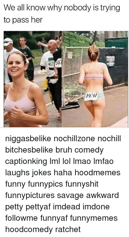 Memes, Ratchet, and Awkward: We all know why nobody is trying  to pass her  Odermemelif3 niggasbelike nochillzone nochill bitchesbelike bruh comedy captionking lml lol lmao lmfao laughs jokes haha hoodmemes funny funnypics funnyshit funnypictures savage awkward petty pettyaf imdead imdone followme funnyaf funnymemes hoodcomedy ratchet