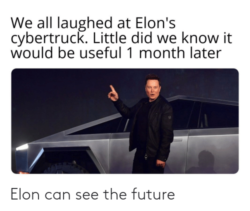 Future, Can, and Elon: We all laughed at Elon's  cybertruck. Little did we know it  would be useful 1 month later Elon can see the future