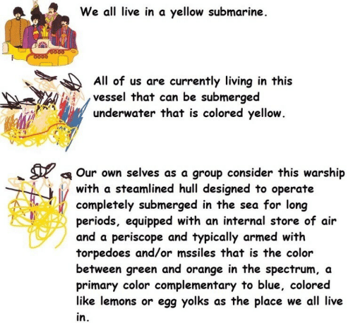 Blue, Live, and Orange: We all live in a yellow submarine  O000  All of us are currently living in this  vessel that can be submerged  underwater that is colored yellow.  Our own selves as a group consider this warship  with a steamlined hull designed to operate  completely submerged in the sea for long  periods, equipped with an internal store of air  and a periscope and typically armed with  torpedoes and/or mssiles that is the color  between green and orange in the spectrum, a  primary color complementary to blue, colored  like lemons or egg yolks as the place we all live  in.
