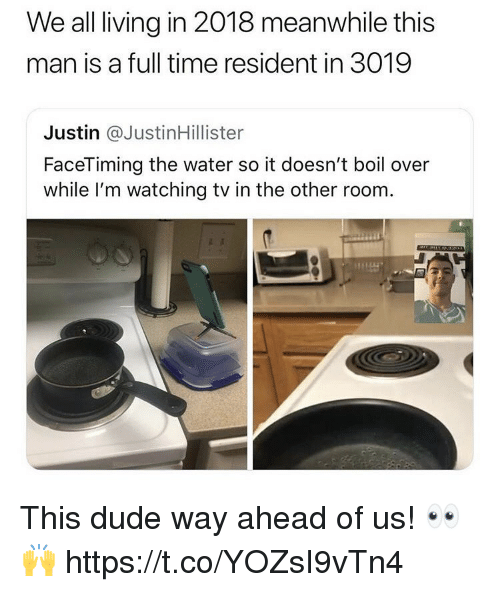 Dude, Time, and Water: We all living in 2018 meanwhile this  man is a full time resident in 3019  Justin @JustinHillister  FaceTiming the water so it doesn't boil over  while I'm watching tv in the other room This dude way ahead of us! 👀🙌 https://t.co/YOZsI9vTn4
