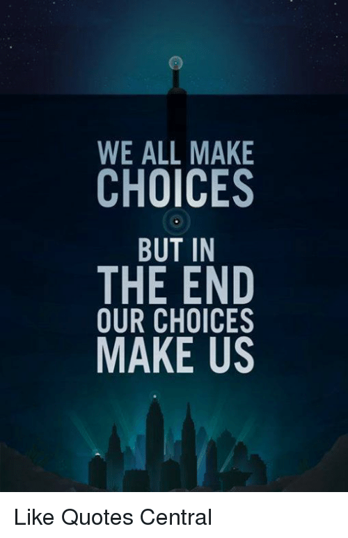 WE ALL MAKE CHOICES BUT IN THE END OUR CHOICES MAKE US Like Quotes Awesome Choices Quotes