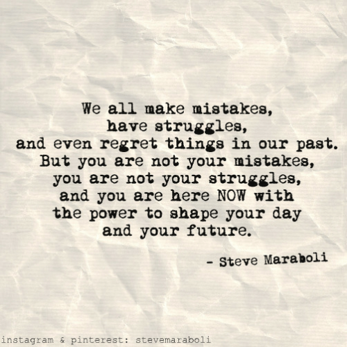 Future, Instagram, and Regret: We all make mistakes,  have struggles,  and even regret things in our past.  But you are not your mistakes,  you are not your struggles,  and you are here NOW with  the power to shape your day  and your future.  Steve Maraholi  instagram & pinterest: stevemaraboli