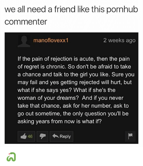 Fail, Pornhub, and Regret: we all need a friend like this pornhub  commenter  manoflovexx1  2 weeks ago  f the pain of rejection is acute, then the pain  of regret is chronic. So don't be afraid to take  a chance and talk to the girl you like. Sure you  may fail and yes getting rejected will hurt, but  what if she says yes? What if she's the  woman of your dreams? And if you never  take that chance, ask for her number, ask to  go out sometime, the only question you'll be  asking years from now is what if?  46  Reply 🐍