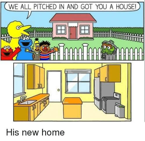 Home, House, and Got: WE ALL PITCHED IN AND GOT YOU A HOUSE! His new home