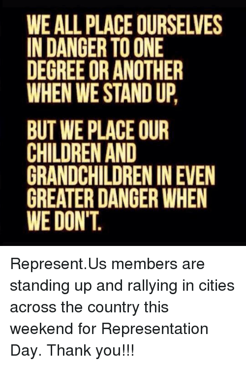 Children, Memes, and Thank You: WE ALL PLACE OURSELVES  IN DANGER TO ONE  DEGREE OR ANOTHER  WHEN WE STAND UP,  BUT WE PLACE OUR  CHILDREN AND  GRANDCHILDREN IN EVEN  GREATER DANGER WHEN  WE DON'T Represent.Us members are standing up and rallying in cities across the country this weekend for Representation Day.   Thank you!!!