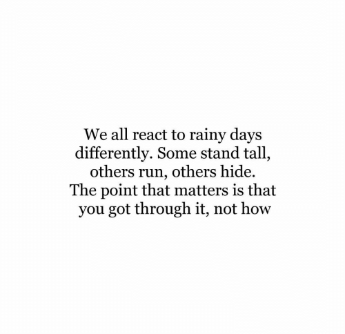 Run, How, and Got: We all react to rainy days  differently. Some stand tall,  others run, others hide.  The point that matters is that  you got through it, not how