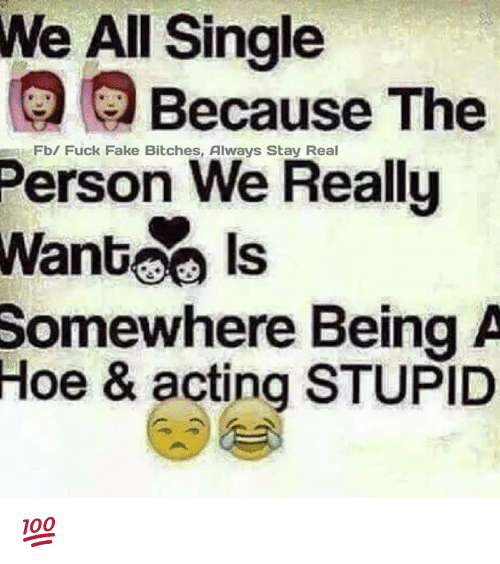 Fake, Hoe, and Memes: We All Single  Person We Really  Somewhere Being A  Because The  Fb/ Fuck Fake Bitches, Always Stay Real  Hoe & acting STUPID 💯