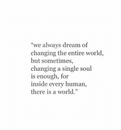 "World, Single, and Human: ""we always dream of  changing the entire world  but sometimes,  changing a single soul  is enough, for  inside every human  there is a world."""