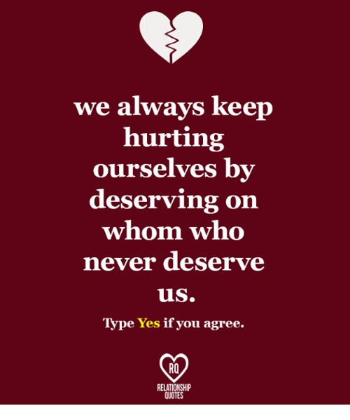 We Always Keep Hurting Ourselves By Deserving On Whom Who Never