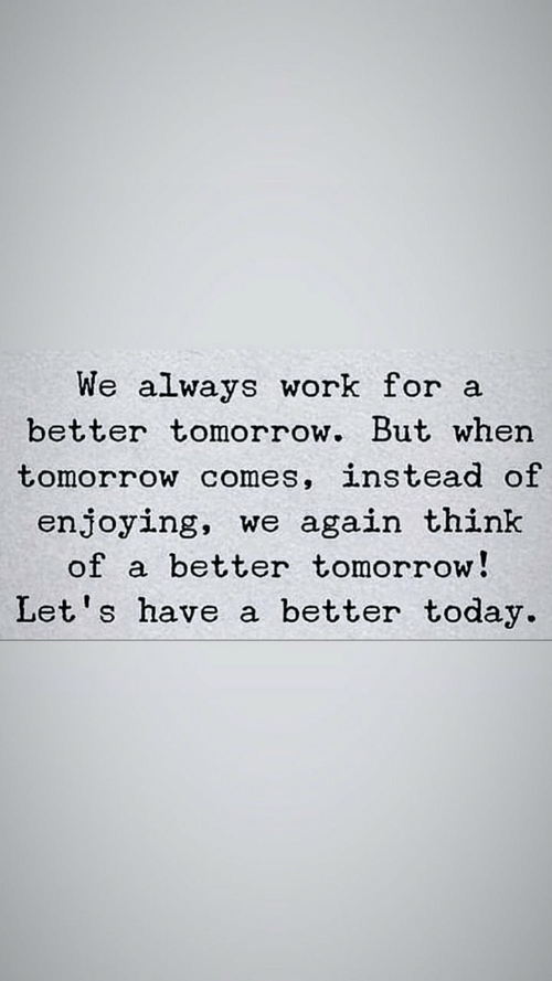 Work, Today, and Tomorrow: We always work for a  better tomorrow. But when  tomorrow comes, instead of  enjoying, we again think  better tomorrow!  of  Let's have a better today.