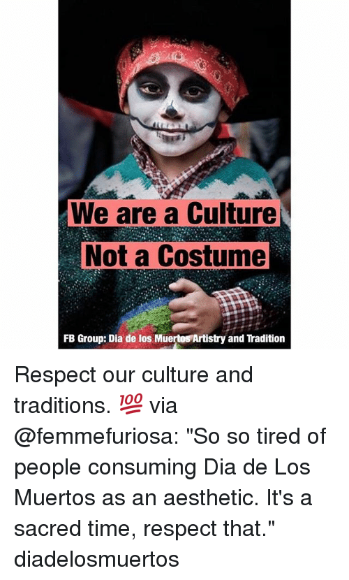 "Memes, Respect, and Aesthetic: We are a Culture  Not a Costume  FB Group: Dia de los Muertos Artistry and Tradition Respect our culture and traditions. 💯 via @femmefuriosa: ""So so tired of people consuming Dia de Los Muertos as an aesthetic. It's a sacred time, respect that."" diadelosmuertos"