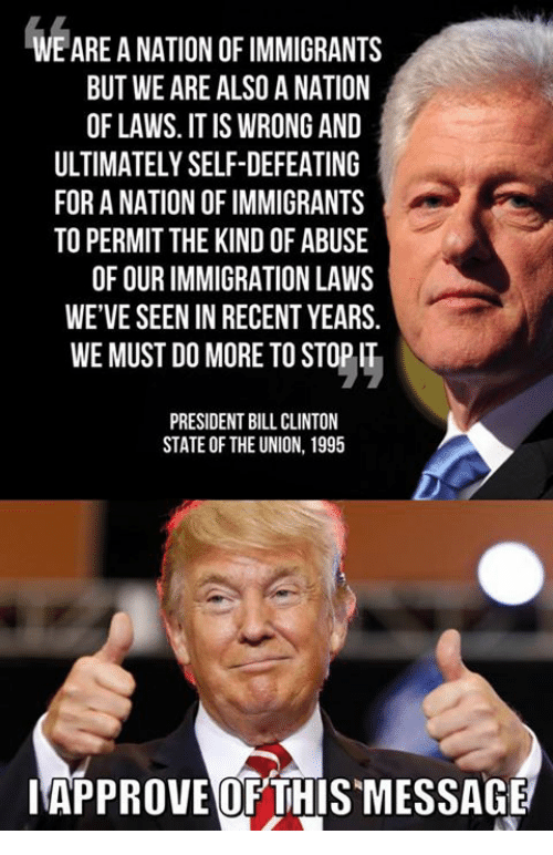 Bill Clinton, Memes, and Immigration: WE ARE A NATION OF IMMIGRANTS  BUT WE ARE ALSO A NATION  OF LAWS. IT IS WRONG AND  ULTIMATELY SELF-DEFEATING  FOR A NATION OF IMMIGRANTS  TO PERMIT THE KIND OF ABUSE  OF OUR IMMIGRATION LAWS  WE'VE SEEN IN RECENT YEARS.  WE MUST DO MORE TO STOP IT  PRESIDENT BILL CLINTON  STATE OF THE UNION, 1995  IAPPROVE OFTHIS MESSAGE