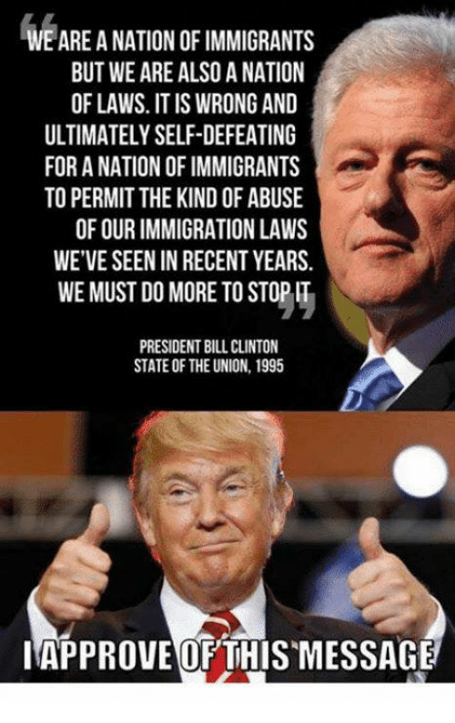 Bill Clinton, Immigration, and Clinton: WE ARE A NATION OF IMMIGRANTS  BUT WE ARE ALSO A NATION  OF LAWS. IT IS WRONG AND  ULTIMATELY SELF-DEFEATING  FOR A NATION OF IMMIGRANTS  TO PERMIT THE KIND OF ABUSE  OF OUR IMMIGRATION LAWS  WE'VE SEEN IN RECENT YEARS.  WE MUST DO MORE TO STOP IT  PRESIDENT BILL CLINTON  STATE OF THE UNION, 1995  IAPPROVE OFTHISMESSAGE