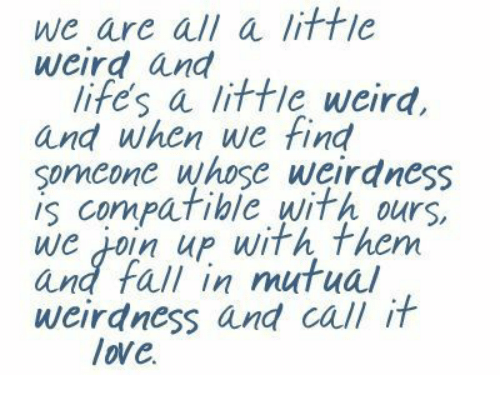 Fall, Love, and Weird: we are all a littie  weird and  lifes a little weird,  and when we find  soncone whose weirdness  IS cornpatible With ours.  we ioin up with them  and fall in mutual  weirdness and call it  love