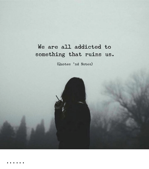 We Are All Addicted to Something That Ruins Us Quotes \'Nd ...