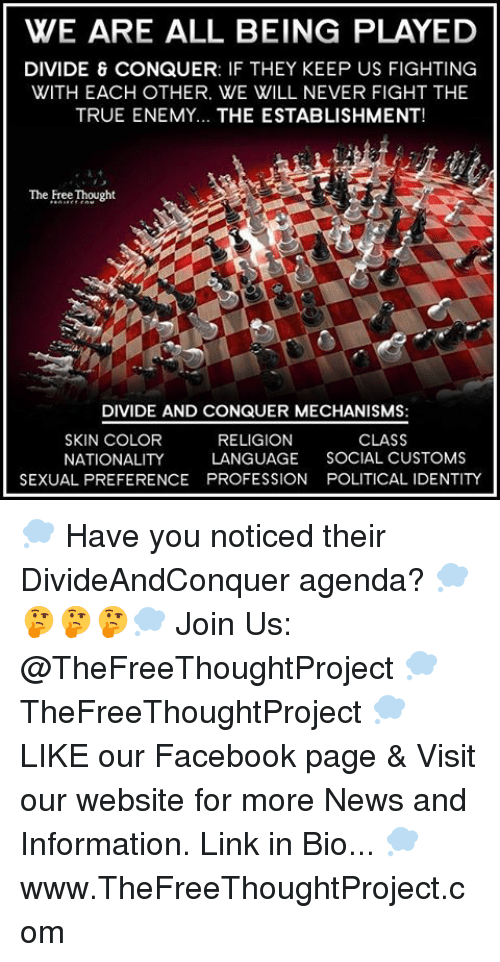 Facebook, Memes, and News: WE ARE ALL BEING PLAYED  DIVIDE & CONQUER: IF THEY KEEP US FIGHTING  WITH EACH OTHER. WE WILL NEVER FIGHT THE  TRUE ENEMY... THE ESTABLISHMENT!  The FreeThought  DIVIDE AND CONQUER MECHANISMS:  CLASS  SKIN COLOR  RELIGION  NATIONALITY  LANGUAGE  SOCIAL CUSTOMS  SEXUAL PREFERENCE PROFESSION POLITICAL IDENTITY 💭 Have you noticed their DivideAndConquer agenda? 💭🤔🤔🤔💭 Join Us: @TheFreeThoughtProject 💭 TheFreeThoughtProject 💭 LIKE our Facebook page & Visit our website for more News and Information. Link in Bio... 💭 www.TheFreeThoughtProject.com