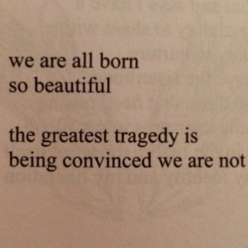 Beautiful, All, and Born: we are all born  so beautiful  the greatest tragedy is  being convinced we are not