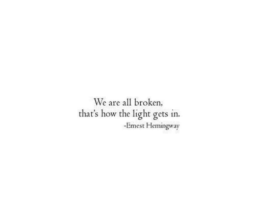 How, Hemingway, and Light: We are all broken  that's how the light gets in.  -Emest Hemingway