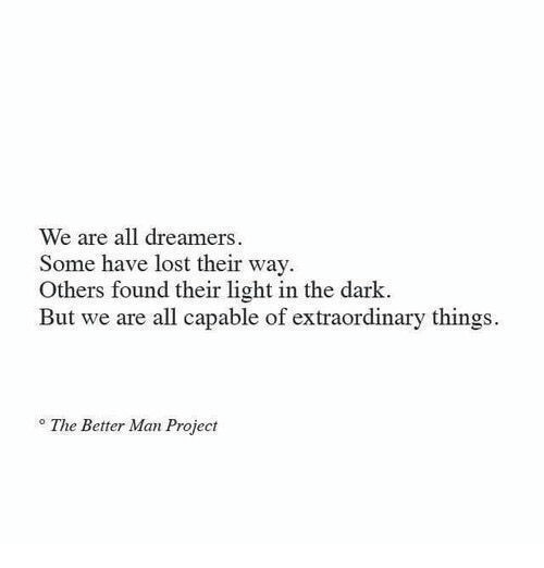 Lost, Dark, and Light: We are all dreamers  Some have lost their way  Others found their light in the dark.  But we are all capable of extraordinary things  The Better Man Project