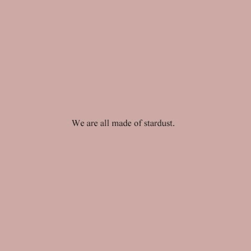 Stardust, All, and Made: We are all made of stardust.