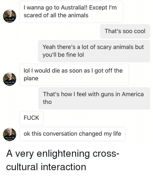 Memes, Scare, and Australia: We Are All  Meme  We Are All  Memes  We Are All  Memes  I wanna go to Australia!! Except l'm  scared of all the animals  That's soo cool  Yeah there's a lot of scary animals but  you'll be fine lol  lol I would die as soon as I got off the  plane  That's how I feel with guns in America  tho  FUCK  ok this conversation changed my life A very enlightening cross-cultural interaction