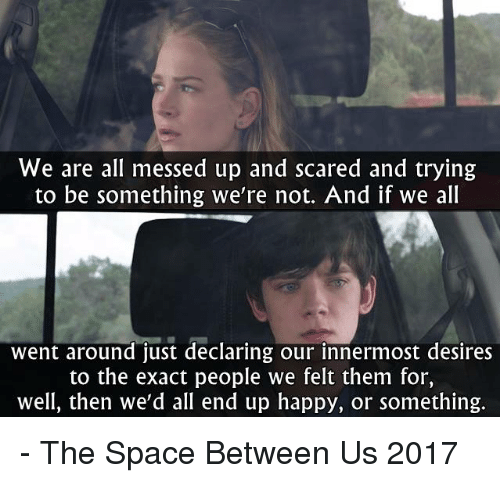 Memes, Happy, and Space: We are all messed up and scared and trying  to be something we're not. And if we all  went around just declaring our innermost desires  to the exact people we felt them for,  well, then we'd all end up happy, or something. - The Space Between Us 2017