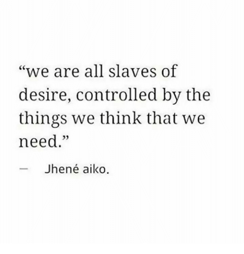 """Jhene Aiko, Memes, and Jhene: """"we are all slaves of  desire, controlled by the  things we think that we  need.""""  03  Jhené aiko."""
