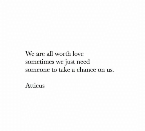 Love, All, and Chance: We are all worth love  sometimes we just need  someone to take a chance on us.  Atticus
