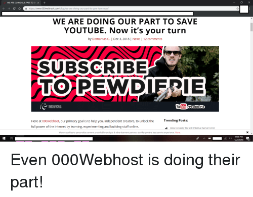 Cookies, Internet, and News: WE ARE DOING OUR PART TOSA +  https://www.000webhost.com/blog/we-are-doing-our-part-its-your-turn-now/  WE ARE DOING OUR PART TO SAVE  YOUTUBE. Now it's your turn  by Domantas G.   Dec 3, 2018   News   12 comments  UB  RIBE  IE  000webhost  You Tube/PewDiePie  Trending Posts:  Here at 000webhost, our primary goal is to help you, independent creators, to unlock the  full power of the internet by learning, experimenting and building stuff online.  How to Easily Fix 500 Internal Server Error  We use cookies to personalize content provided by analytic & advertisement partners to offer you the best service experience. More  12:08 PM  12/7/2018