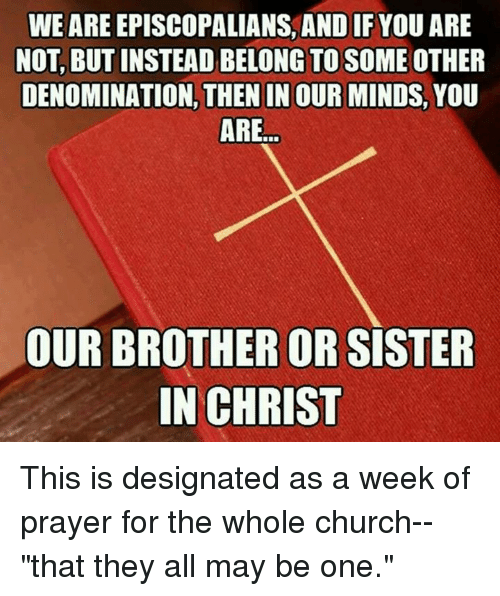 """Episcopal Church , Denomination, and Episcopalian: WE ARE EPISCOPALIANS, AND IF YOU ARE  NOT, BUTINSTEAD BELONG TO SOME OTHER  DENOMINATION, THEN IN OURMINDS, YOU  ARE  OUR BROTHER OR  SISTER  IN CHRIST This is designated as a week of prayer for the whole church--""""that they all may be one."""""""
