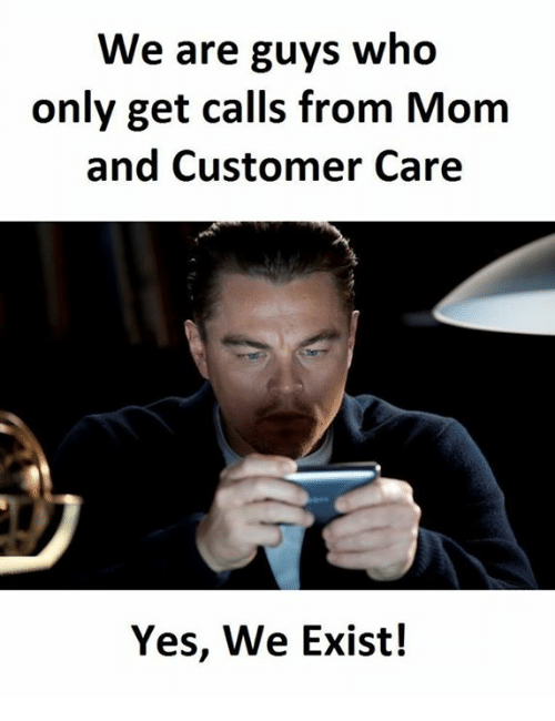 Memes, Mom, and 🤖: We are guys who  only get calls from Mom  and Customer Care  Yes, We Exist!