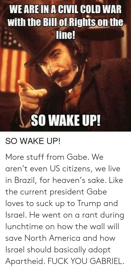 America, Fuck You, and Heaven: WE ARE IN A CIVIL COLD WAR  with the Bill of Righis on the  line!  SO WAKE UP!  SO WAKE UP! More stuff from Gabe. We aren't even US citizens, we live in Brazil, for heaven's sake. Like the current president Gabe loves to suck up to Trump and Israel. He went on a rant during lunchtime on how the wall will save North America and how Israel should basically adopt Apartheid. FUCK YOU GABRIEL.