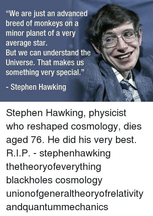 "Memes, Stephen, and Stephen Hawking: ""We are just an advanced  breed of monkeys on a  minor planet of a very  average star.  But we can understand the  Universe. That makes us  something very special.""  - Stephen Hawking Stephen Hawking, physicist who reshaped cosmology, dies aged 76. He did his very best. R.I.P. - stephenhawking thetheoryofeverything blackholes cosmology unionofgeneraltheoryofrelativityandquantummechanics"