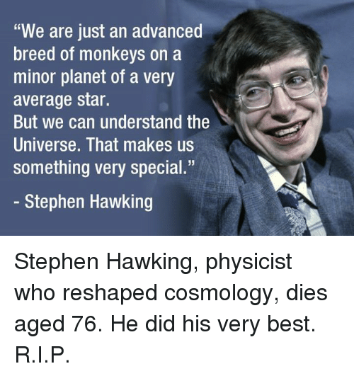 "Dank, Stephen, and Stephen Hawking: ""We are just an advanced  breed of monkeys on a  minor planet of a very  average star.  But we can understand the  Universe. That makes us  something very special.""  Stephen Hawking Stephen Hawking, physicist who reshaped cosmology, dies aged 76. He did his very best. R.I.P."