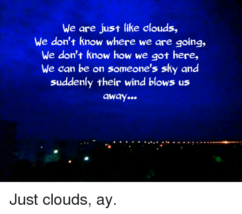 How, Got, and Sky: We are just like clouds,  We don't know where we are going,  we don't know how we got here,  We can be on someone's sky and  suddenly their wind blows us  away..  .e Just clouds, ay.