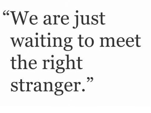 "Waiting..., Stranger, and Right: ""We are just  waiting to meet  the right  stranger.  9)"