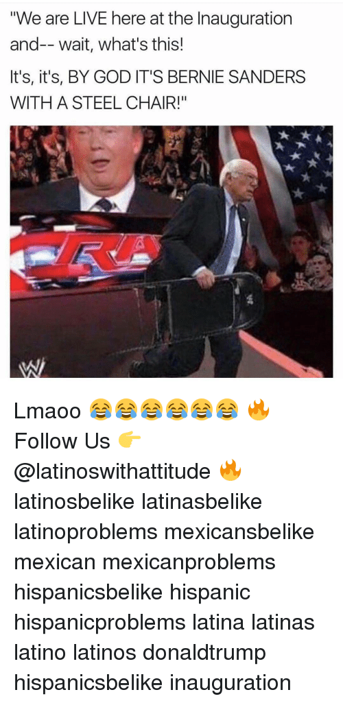"""Latinos, Memes, and Mexican: """"We are LIVE here at the Inauguration  and-- wait, what's this!  It's, it's, BY GOD IT'S BERNIE SANDERS  WITH A STEEL CHAIR!"""" Lmaoo 😂😂😂😂😂😂 🔥 Follow Us 👉 @latinoswithattitude 🔥 latinosbelike latinasbelike latinoproblems mexicansbelike mexican mexicanproblems hispanicsbelike hispanic hispanicproblems latina latinas latino latinos donaldtrump hispanicsbelike inauguration"""