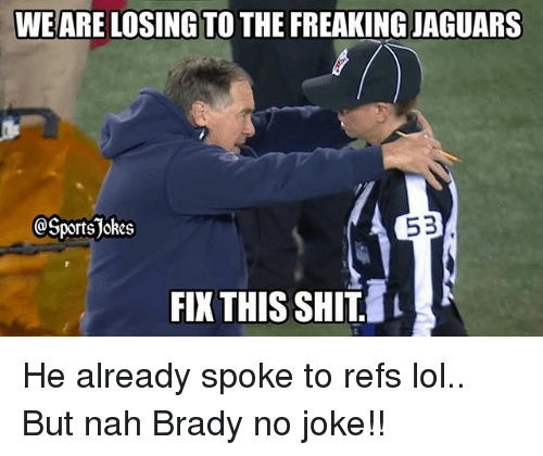 Lol, Shit, and Sports: WE ARE LOSING TO THE FREAKINGJAGUARS  SportsJokes  53  FIX THIS SHIT He already spoke to refs lol.. But nah Brady no joke!!