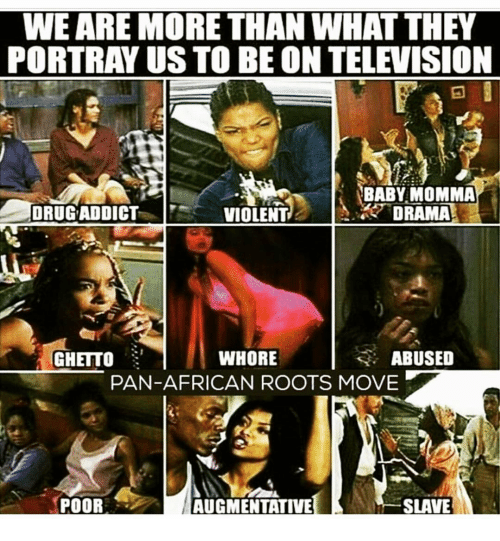 Memes, Baby Momma, and 🤖: WE ARE MORE THAN WHATTHEY  PORTRAY US TO BE ON TELEVISION  BABY MOMMA  DRUG ADDICT  DRAMA  VIOLENT  WHORE  ABUSED  GHETTO  PAN-AFRICAN ROOTS MOVE  P  POOR  SLAVE  AUGMENTATIVE