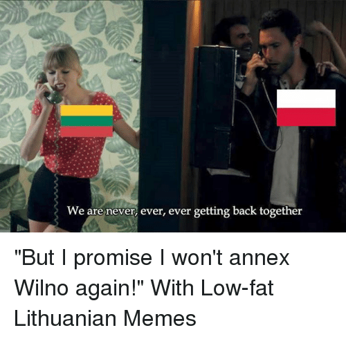 """Memes, Lithuanian, and 🤖: We are never, ever, ever getting back together """"But I promise I won't annex Wilno again!""""   With Low-fat Lithuanian Memes"""