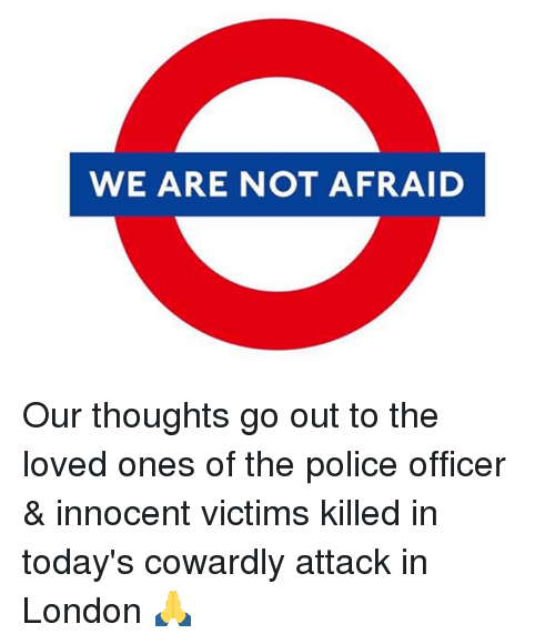 Dank, 🤖, and Not Afraid: WE ARE NOT AFRAID Our thoughts go out to the loved ones of the police officer & innocent victims killed in today's cowardly attack in London 🙏