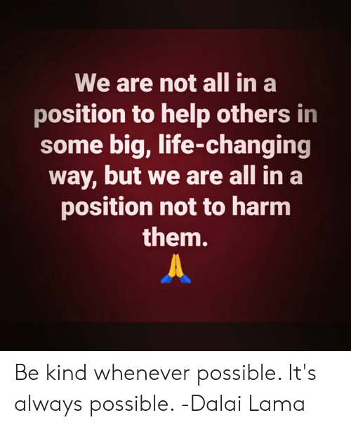 Life, Memes, and Dalai Lama: We are not all in a  position to help others in  some big, life-changing  way, but we are all in a  position not to harmm  them. Be kind whenever possible. It's always possible. -Dalai Lama