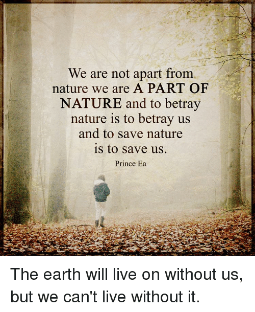 Memes, Prince, and Earth: We are not apart from  nature we are A PART OF  NATURE and to betray  nature is to betray us  and to save nature  is to save us.  Prince Ea The earth will live on without us, but we can't live without it.